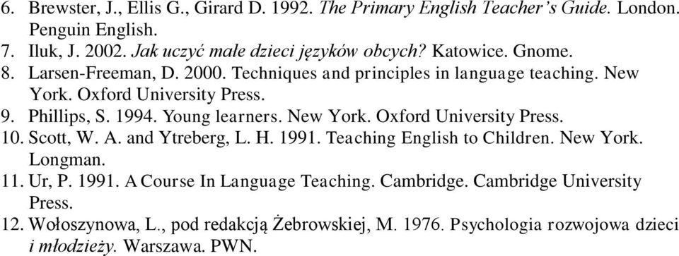 Young learners. New York. Oxford University Press. 10. Scott, W. A. and Ytreberg, L. H. 1991. Teaching English to Children. New York. Longman. 11. Ur, P. 1991. A Course In Language Teaching.