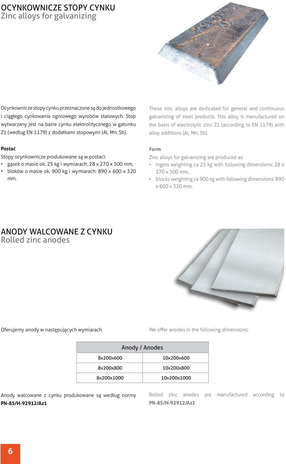 These zinc alloys are dedicated for general and continuous galvanizing of steel products.