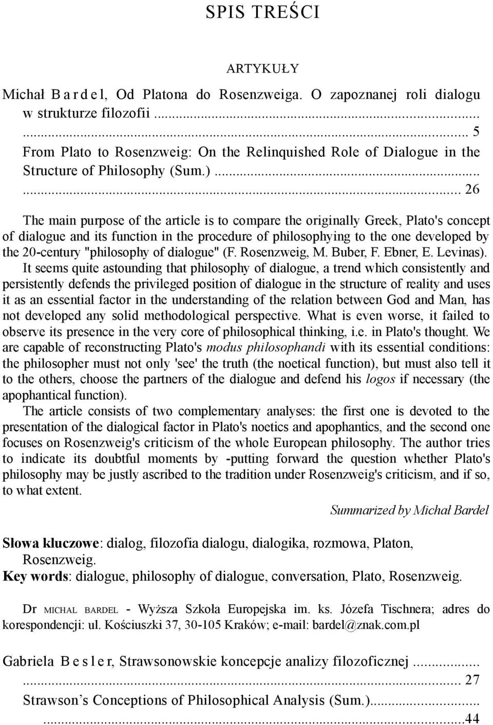 ..... 26 The main purpose of the article is to compare the originally Greek, Plato's concept of dialogue and its function in the procedure of philosophying to the one developed by the 20-century