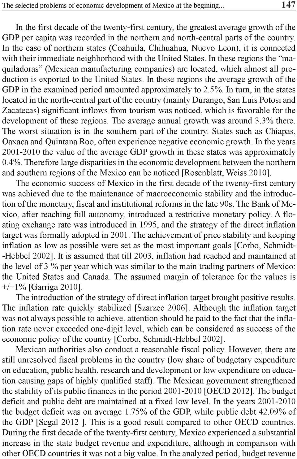 In the case of northern states (Coahuila, Chihuahua, Nuevo Leon), it is connected with their immediate neighborhood with the United States.