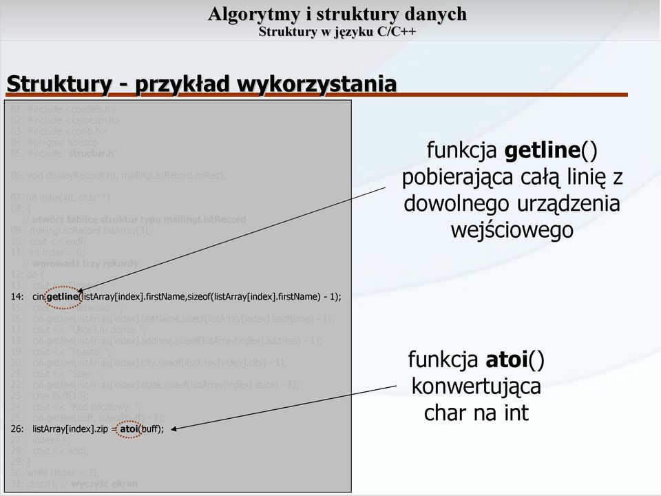 "index = 0; // wprowadź trzy rekordy 12: do 13: cout << ""Imię: ""; 14: cin.getline(listarray[index].firstname,sizeof(listarray[index].firstname) - 1); 15: cout << ""Nazwisko: ""; 16: cin."
