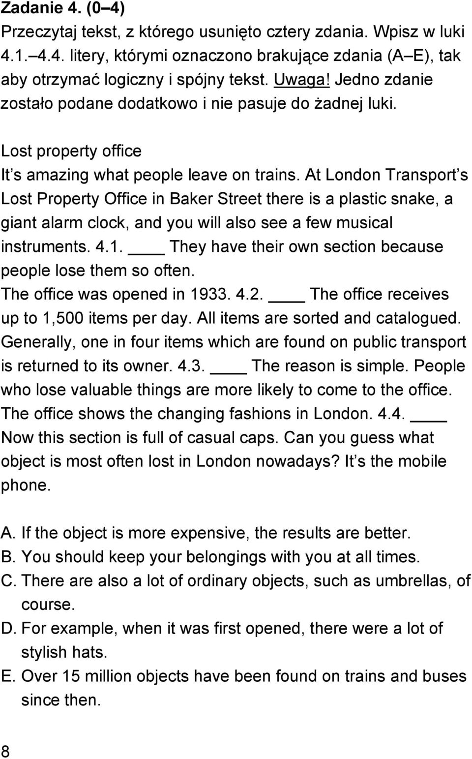 At London Transport s Lost Property Office in Baker Street there is a plastic snake, a giant alarm clock, and you will also see a few musical instruments. 4.1.