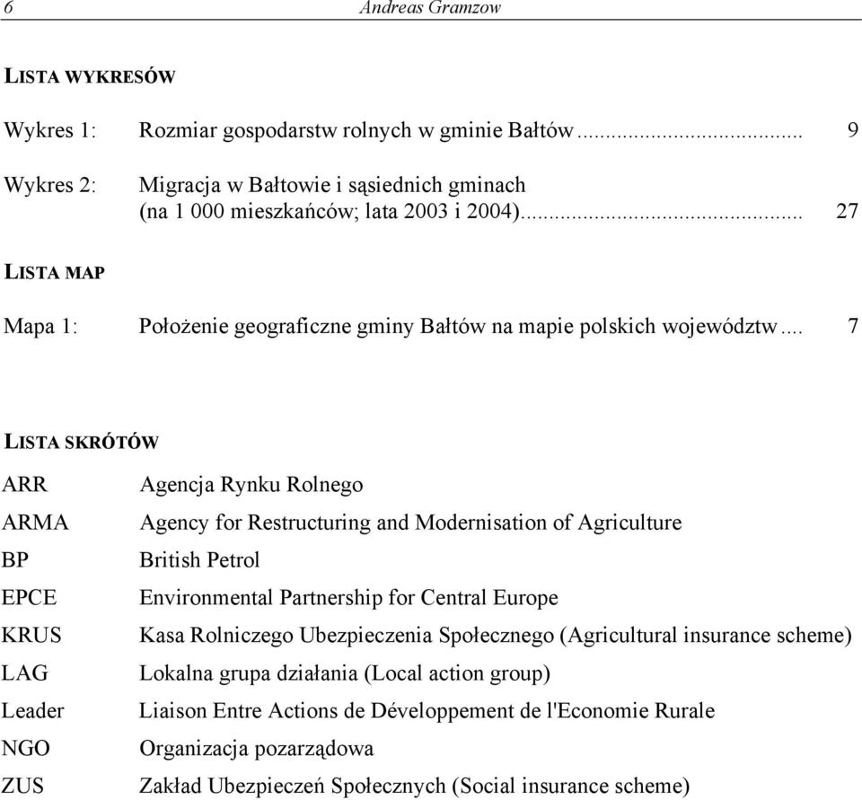 .. 7 LISTA SKRÓTÓW ARR ARMA BP EPCE KRUS LAG Leader NGO ZUS Agencja Rynku Rolnego Agency for Restructuring and Modernisation of Agriculture British Petrol Environmental Partnership