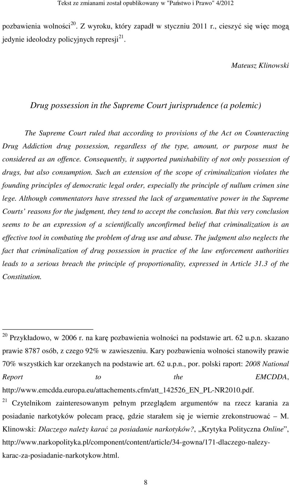 regardless of the type, amount, or purpose must be considered as an offence. Consequently, it supported punishability of not only possession of drugs, but also consumption.
