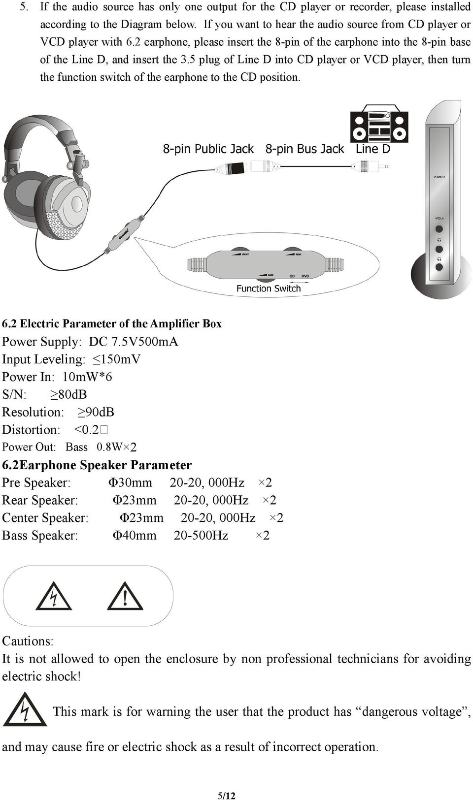 5 plug of Line D into CD player or VCD player, then turn the function switch of the earphone to the CD position. 6.2 Electric Parameter of the Amplifier Box Power Supply: DC 7.