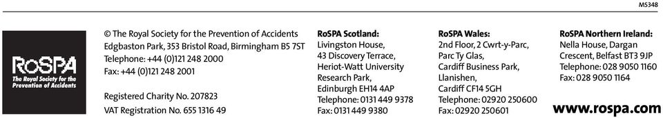 655 1316 49 RoSPA Scotland: Livingston House, 43 Discovery Terrace, Heriot-Watt University Research Park, Edinburgh EH14 4AP Telephone: 0131 449 9378 Fax: 0131 449