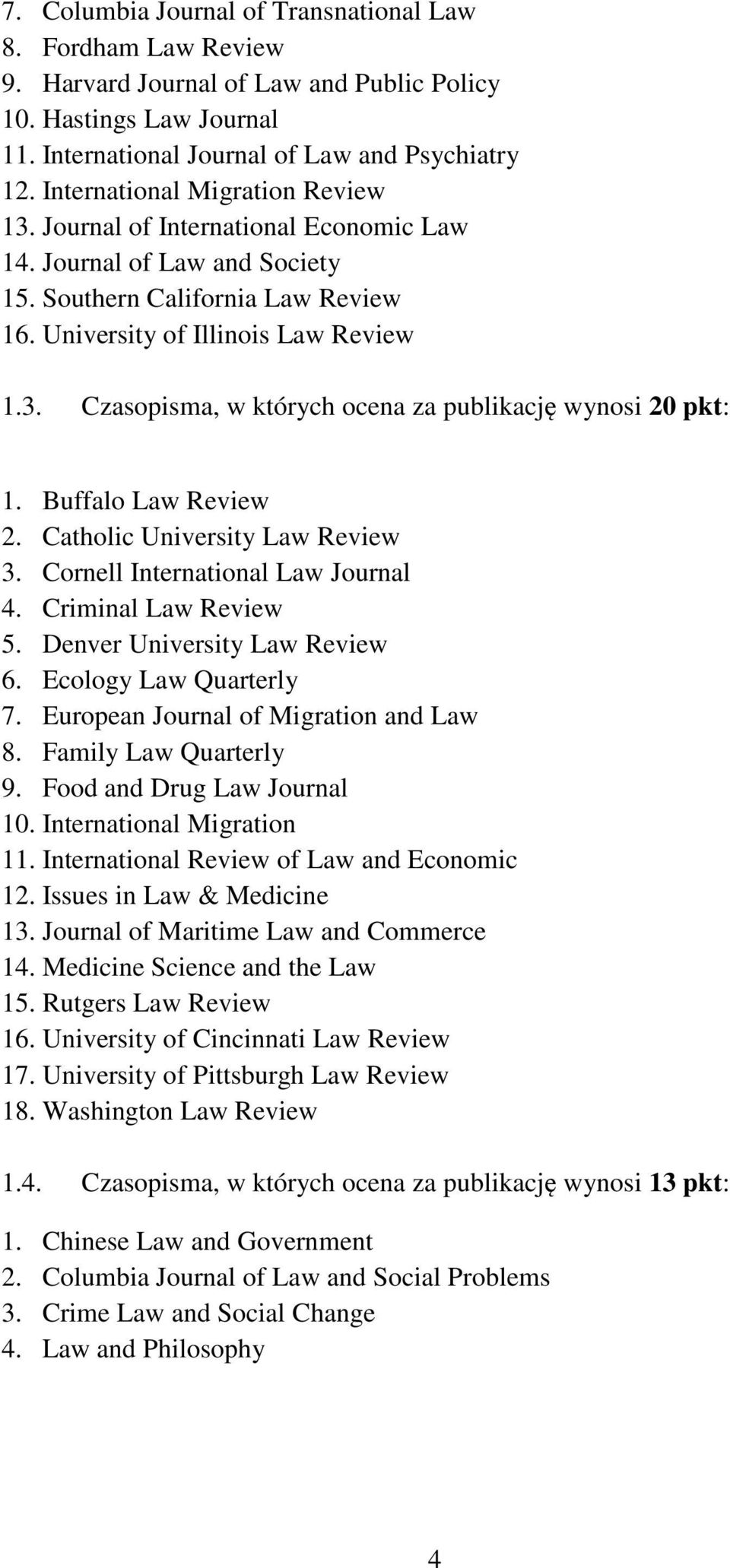 Buffalo Law Review 2. Catholic University Law Review 3. Cornell International Law Journal 4. Criminal Law Review 5. Denver University Law Review 6. Ecology Law Quarterly 7.