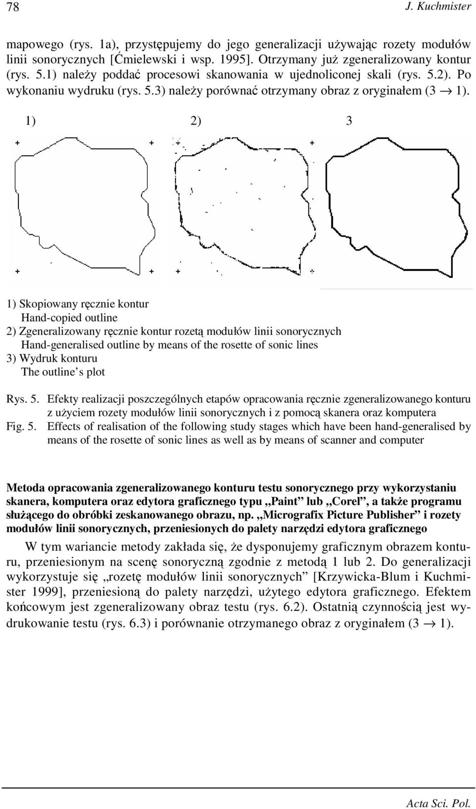 1) 2) 3 1) Skopiowany ręcznie kontur Hand-copied outline 2) Zgeneralizowany ręcznie kontur rozetą modułów linii sonorycznych Hand-generalised outline by means of the rosette of sonic lines 3) Wydruk
