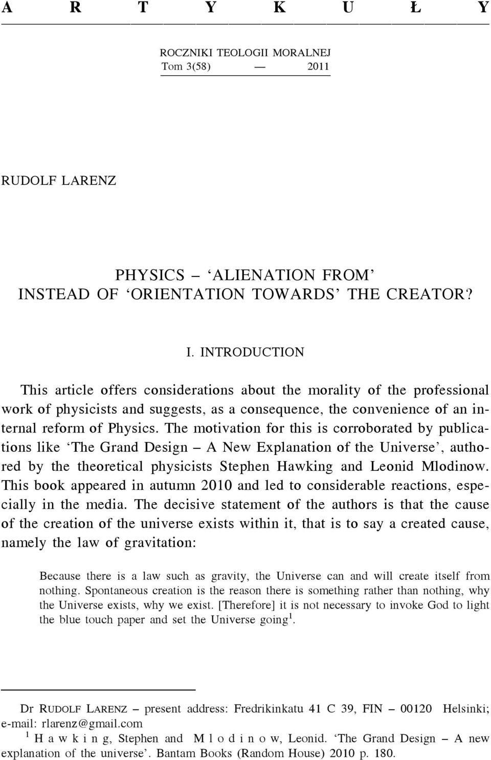 INTRODUCTION This article offers considerations about the morality of the professional work of physicists and suggests, as a consequence, the convenience of an internal reform of Physics.