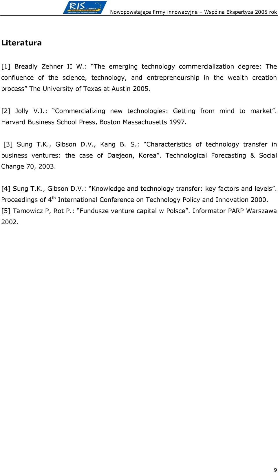 J.: Commercializing new technologies: Getting from mind to market. Harvard Business School Press, Boston Massachusetts 1997. [3] Sung T.K., Gibson D.V., Kang B. S.: Characteristics of technology transfer in business ventures: the case of Daejeon, Korea.