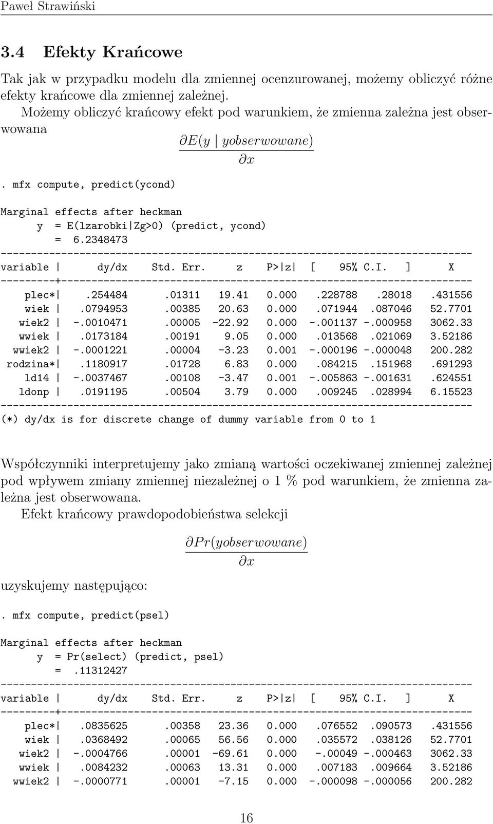 mfx compute, predict(ycond) Marginal effects after heckman y = E(lzarobki Zg>0) (predict, ycond) = 6.2348473 variable dy/dx Std. Err. z P> z [ 95% C.I. ] X plec*.254484.01311 19.41 0.000.228788.28018.