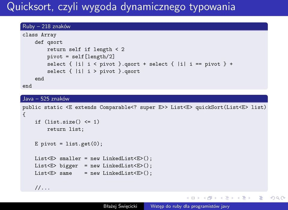 qsort Java 525 znaków public static <E exts Comparable<? super E>> List<E> quicksort(list<e> list) { if (list.
