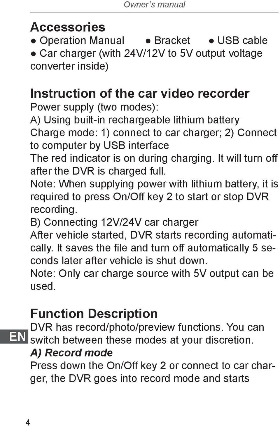 It will turn off after the DVR is charged full. Note: When supplying power with lithium battery, it is required to press On/Off key 2 to start or stop DVR recording.