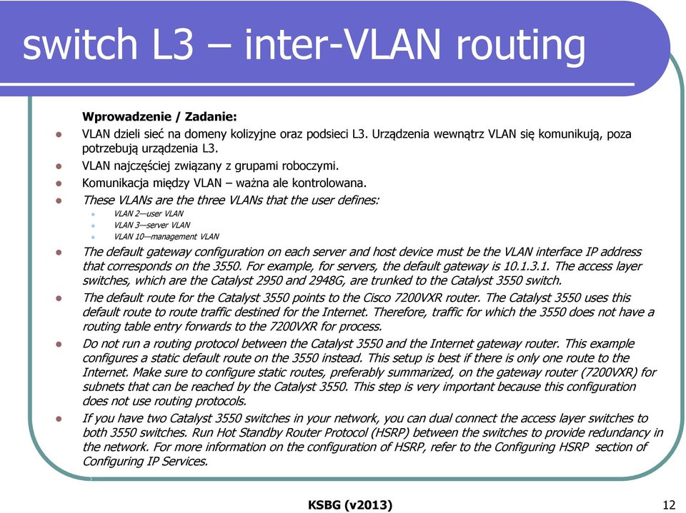 These VLANs are the three VLANs that the user defines: VLAN 2 user VLAN VLAN 3 server VLAN VLAN 10 management VLAN The default gateway configuration on each server and host device must be the VLAN