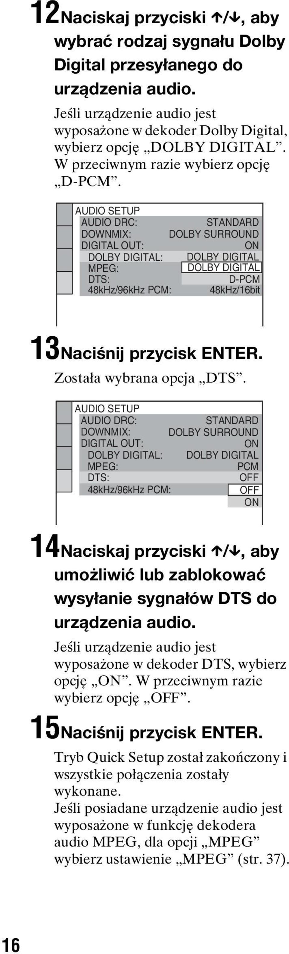 AUDIO SETUP AUDIO DRC: DOWNMIX: STANDARD DOLBY SURROUND DIGITAL OUT: DOLBY DIGITAL: ON DOLBY DIGITAL MPEG: DOLBY DIGITAL DTS: D-PCM 48kHz/96kHz PCM: 48kHz/16it 13Naciśnij przycisk ENTER.