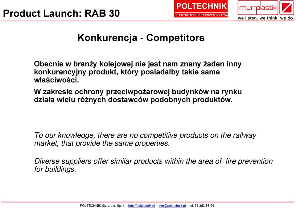 To our knowledge, there are no competitive products on the railway market, that provide the same properties.