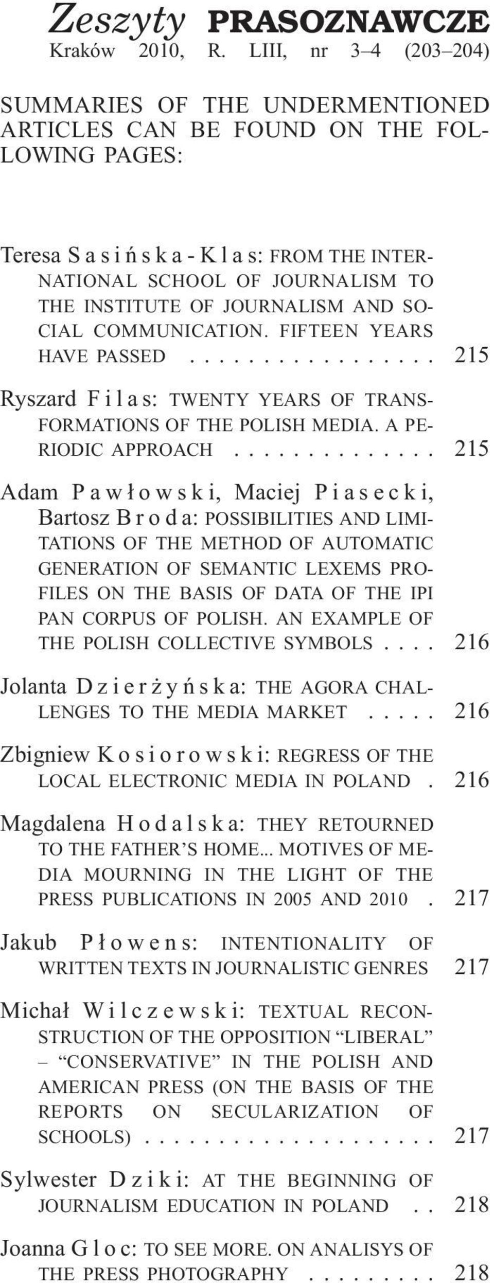 JOURNALISM AND SO- CIAL COMMUNICATION. FIFTEEN YEARS HAVE PASSED... 215 Ryszard Filas: TWENTY YEARS OF TRANS- FORMATIONS OF THE POLISH MEDIA. A PE- RIODIC APPROACH.