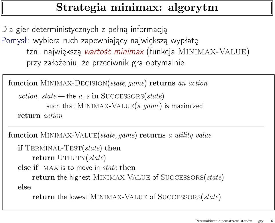a, s in Successors(state) such that Minimax-Value(s,game) is maximized return action function Minimax-Value(state,game) returns a utility value if Terminal-Test(state)