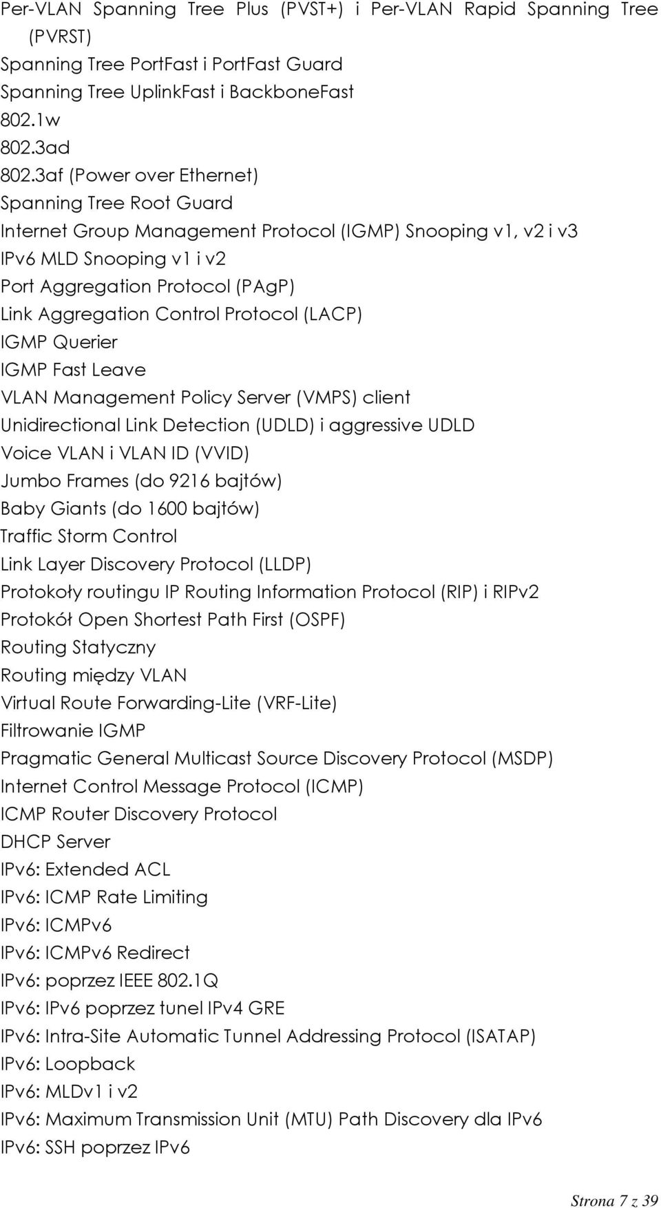 Protocol (LACP) IGMP Querier IGMP Fast Leave VLAN Management Policy Server (VMPS) client Unidirectional Link Detection (UDLD) i aggressive UDLD Voice VLAN i VLAN ID (VVID) Jumbo Frames (do 9216